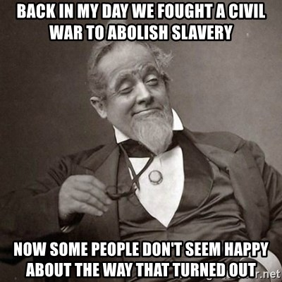 1889 [10] guy - back in my day we fought a civil war to abolish slavery now some people don't seem happy about the way that turned out