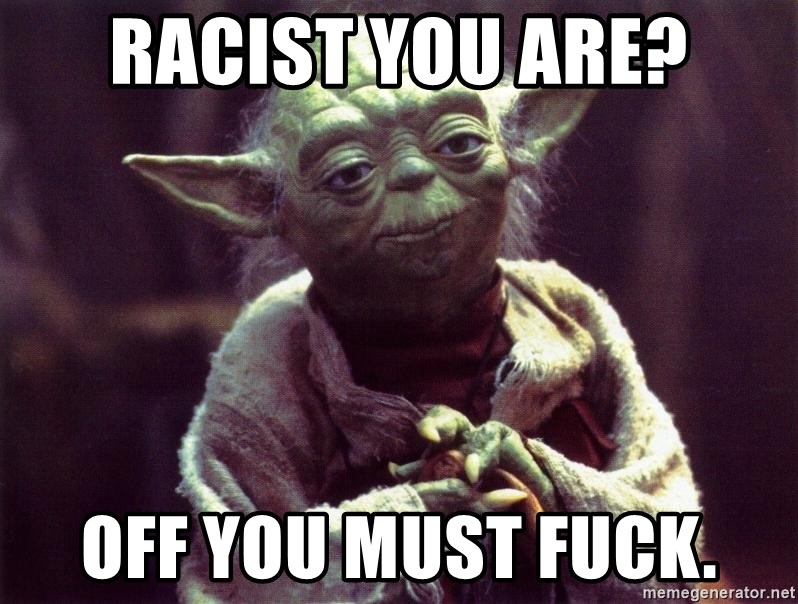 Yoda - racist you are? off you must fuck.
