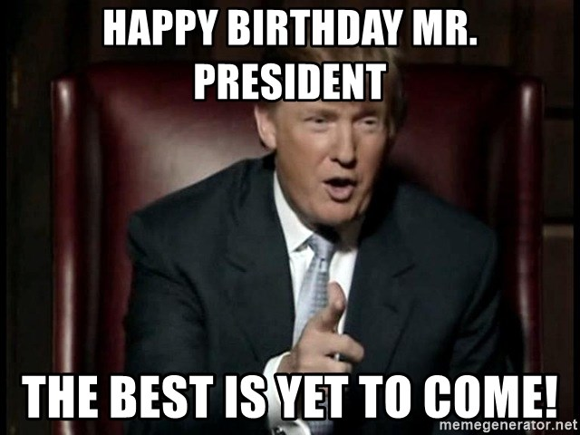 Donald Trump - Happy Birthday Mr. President The Best is yet to come!
