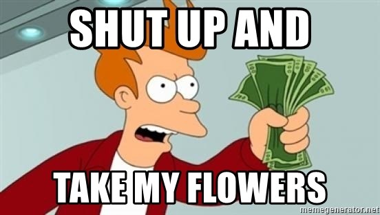 Shut up and take my money Fry blank - SHUT UP AND TAKE MY FLOWERS
