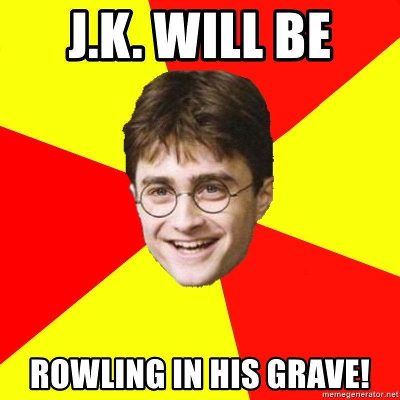 cheeky harry potter - J.K. will be Rowling in his grave!