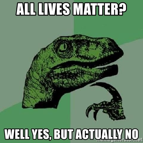 Philosoraptor - All lives matter? Well yes, but actually no