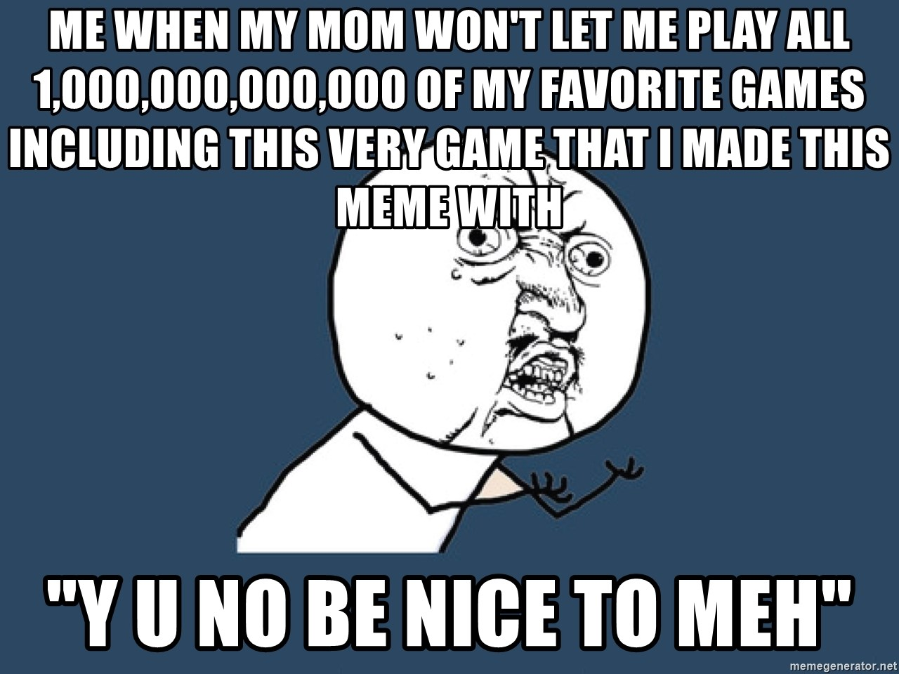 """Y U No - Me when my mom won't let me play all 1,000,000,000,000 of my favorite games including this very game that I made this meme with """"Y U NO BE NICE TO MEH"""""""