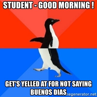 Socially Awesome Awkward Penguin - Student - Good morning ! Get's yelled at for not saying Buenos dias
