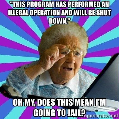 """old lady - """"This program has performed an illegal operation and will be shut down."""" Oh my, does this mean I'm going to jail?"""
