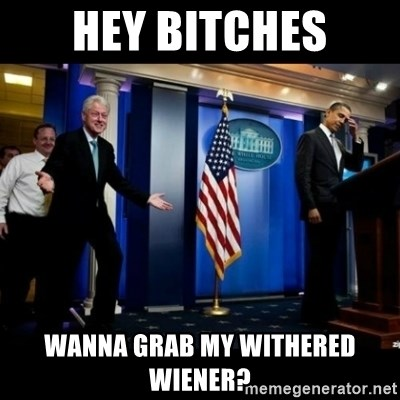 Inappropriate Timing Bill Clinton - Hey bitches Wanna grab my withered wiener?
