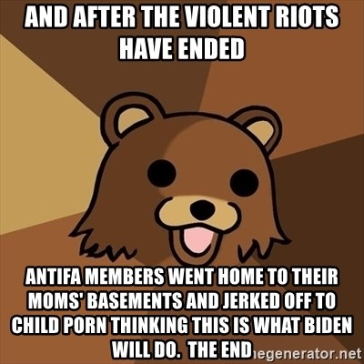 Pedobear - And after the violent riots have ended Antifa members went home to their moms' basements and jerked off to child porn thinking this is what Biden will do.  The end