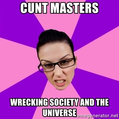 Privilege Denying Feminist - Cunt masters Wrecking society and the universe
