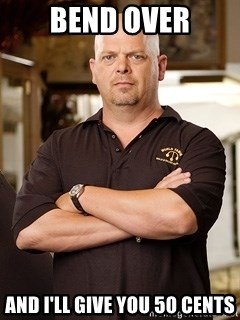 Pawn Stars Rick - Bend over And I'll give you 50 cents