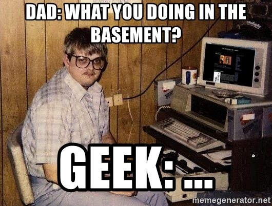 Nerd - Dad: what you doing in the basement? Geek: ...