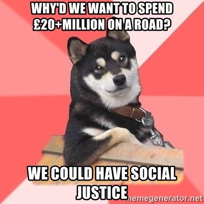 Cool Dog - Why'd we want to spend £20+million on a road?  We could have social justice