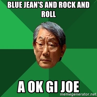 High Expectations Asian Father - Blue Jean's and rock and roll A ok gi joe