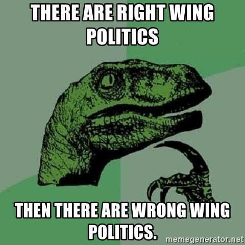 Philosoraptor - There are right wing politics  Then there are wrong wing politics.
