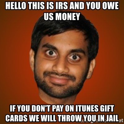 Generic Indian Guy - Hello this is IRS and you owe us money If you don't pay on iTunes gift cards we will throw you in jail