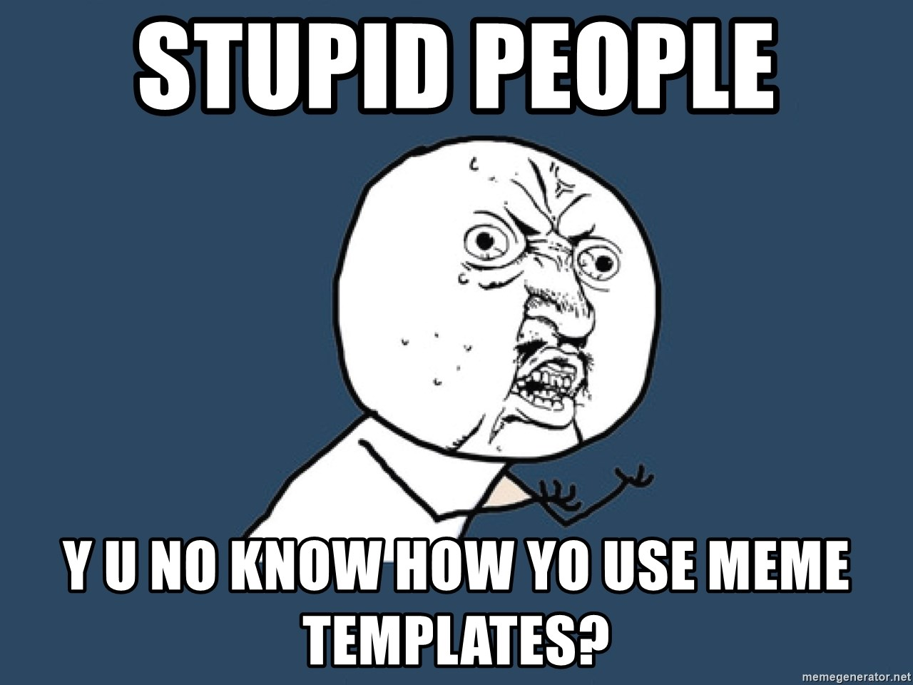 Y U No - Stupid people  Y u no know how yo use meme templates?