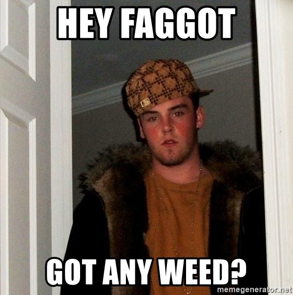 Scumbag Steve - Hey faggot Got any weed?