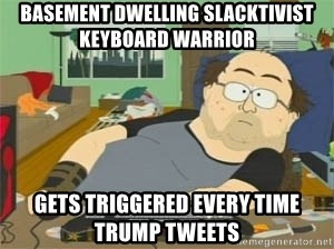 South Park Wow Guy - Basement dwelling slacktivist keyboard warrior Gets triggered every time Trump tweets