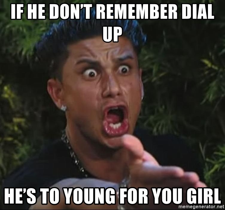 Pauly D - If he don't remember dial up He's to young for you girl