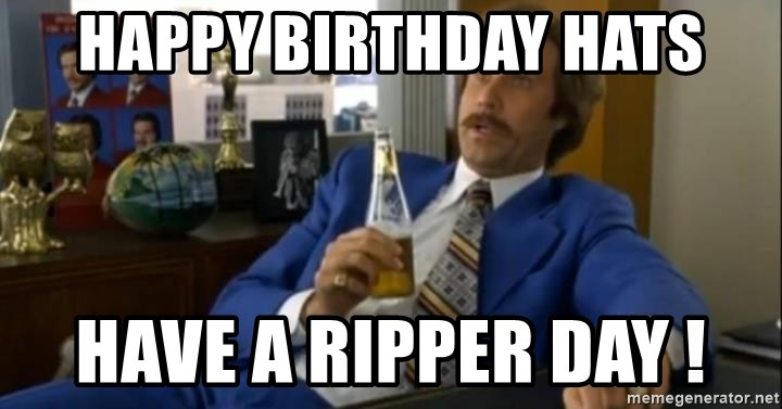 That escalated quickly-Ron Burgundy - Happy Birthday Hats Have a ripper day !