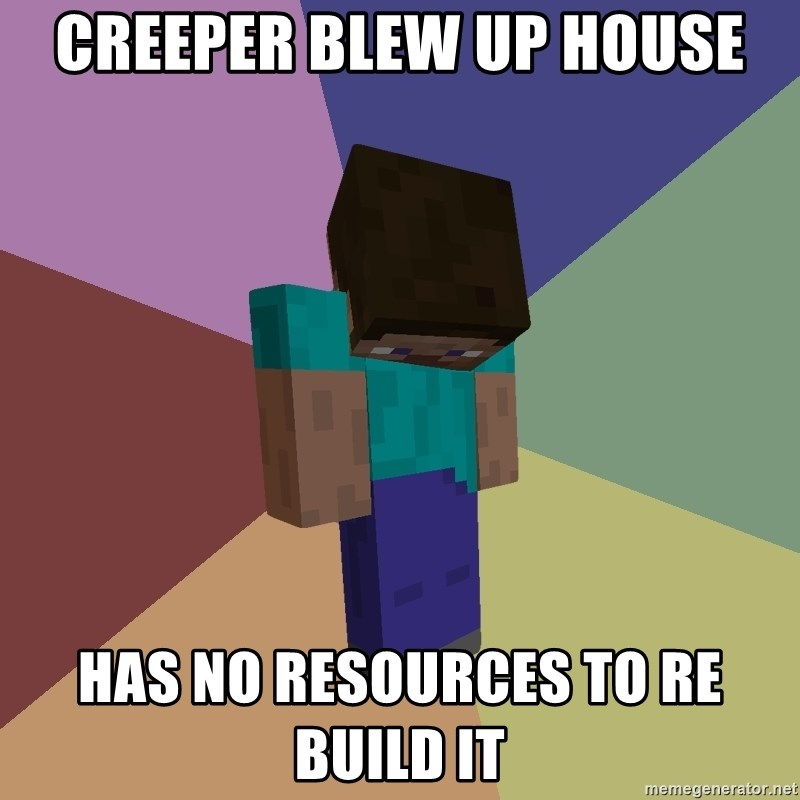 Depressed Minecraft Guy - CREEPER BLEW UP HOUSE HAS NO RESOURCES TO RE BUILD IT