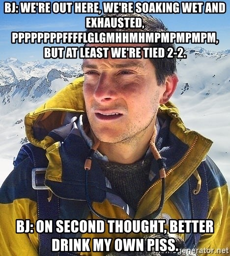 Bear Grylls - BJ: We're out here, we're soaking wet and exhausted, Ppppppppfffflglgmhhmhmpmpmpmpm, but at least we're tied 2-2. bj: On second thought, better drink my own piss.