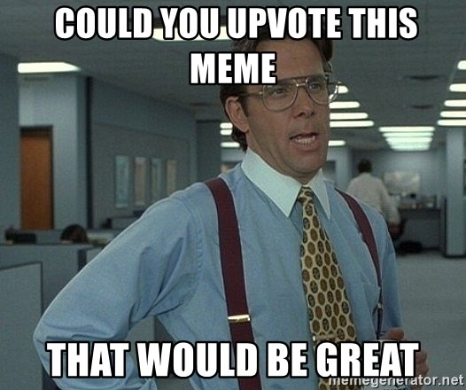Office Space That Would Be Great - COULD YOU UPVOTE THIS MEME THAT WOULD BE GREAT