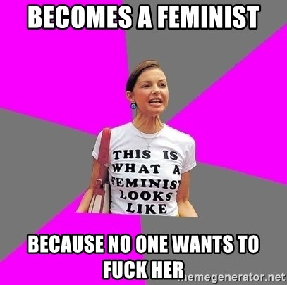 Feminist Cunt - Becomes a feminist  Because no one wants to fuck her
