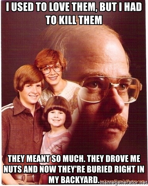 Vengeance Dad - I used to love them, but I had to kill them They meant so much. They drove me nuts and now they're buried right in my backyard.
