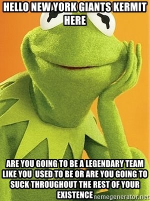 Kermit the frog - HELLO NEW YORK GIANTS KERMIT HERE ARE YOU GOING TO BE A LEGENDARY TEAM LIKE YOU  USED TO BE OR ARE YOU GOING TO SUCK THROUGHOUT THE REST OF YOUR EXISTENCE