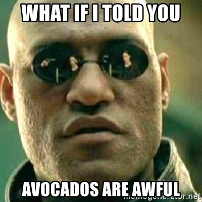 What If I Told You - What if I told you avocados are awful