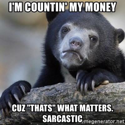 """Confession Bear - I'm countin' my money Cuz """"thats"""" what matters. Sarcastic"""