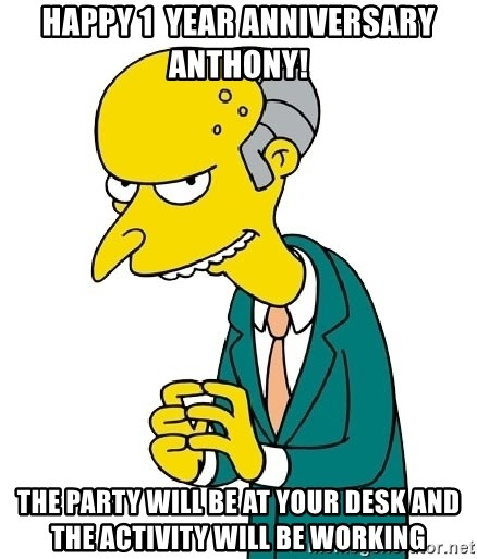 Mr Burns meme - Happy 1  year anniversary anthony! the party will be at your desk and the activity will be working