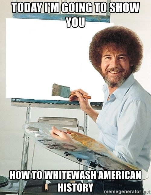 Bob Ross - Today I'm going to show you  How to whitewash american history