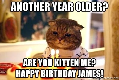 Birthday Cat - Another year older? Are you Kitten me?             Happy Birthday James!