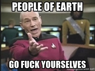 Captain Picard - People of earth  Go fuck yourselves