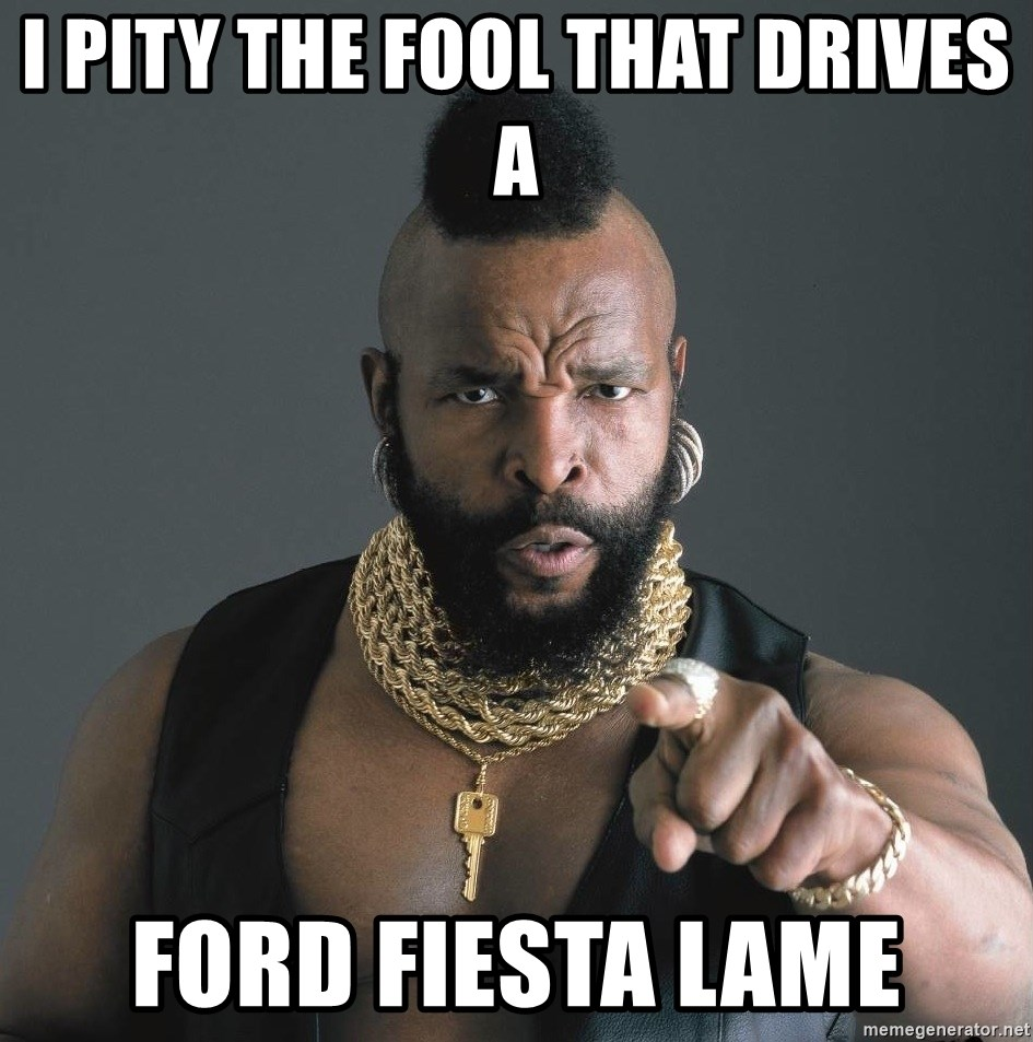 Mr T Fool - I pity the fool that drives a Ford Fiesta lame