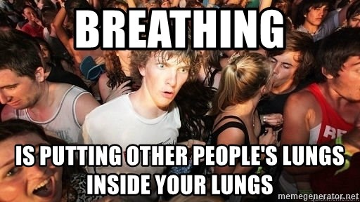 Sudden Realization Ralph - Breathing is putting other people's lungs inside your lungs