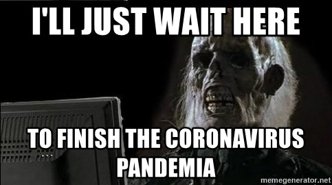 OP will surely deliver skeleton - I'LL JUST WAIT HERE TO FINISH THE CORONAVIRUS PANDEMIA