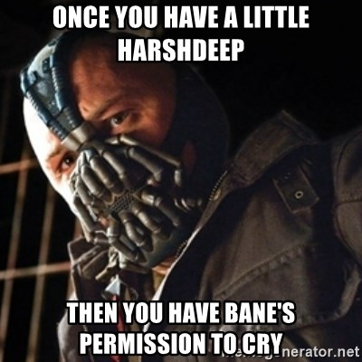 Only then you have my permission to die - Once you have a little Harshdeep Then you have Bane's permission to cry