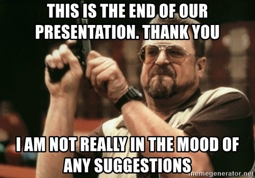 Walter Sobchak with gun - THIS IS THE END OF OUR PRESENTATION. THANK YOU I AM NOT REALLY IN THE MOOD OF ANY SUGGESTIONS