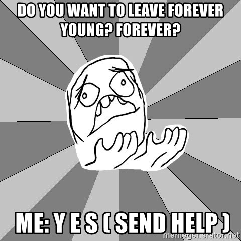 Whyyy??? - DO YOU WANT TO LEAVE FOREVER YOUNG? FOREVER?   ME: Y E S ( SEND HELP )