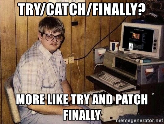 Nerd - Try/Catch/Finally? More like Try and Patch finally