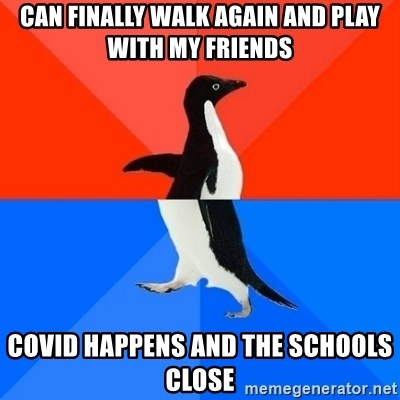 Socially Awesome Awkward Penguin - Can finally walk again and play with my friends COVID happens and the schools close