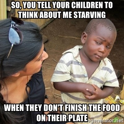 Skeptical 3rd World Kid - So, you tell your children to think about me starving  When they don't finish the food on their plate