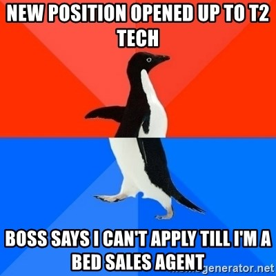 Socially Awesome Awkward Penguin - New position opened up to T2 Tech Boss says I can't apply till I'm a bed sales agent