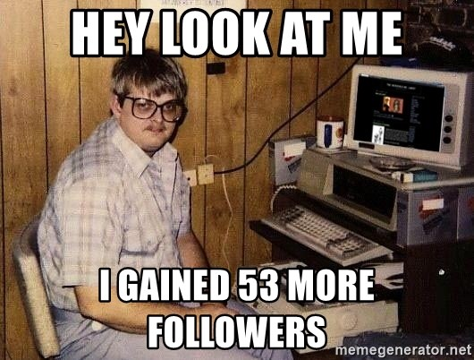 Nerd - hey look at me I gained 53 more followers