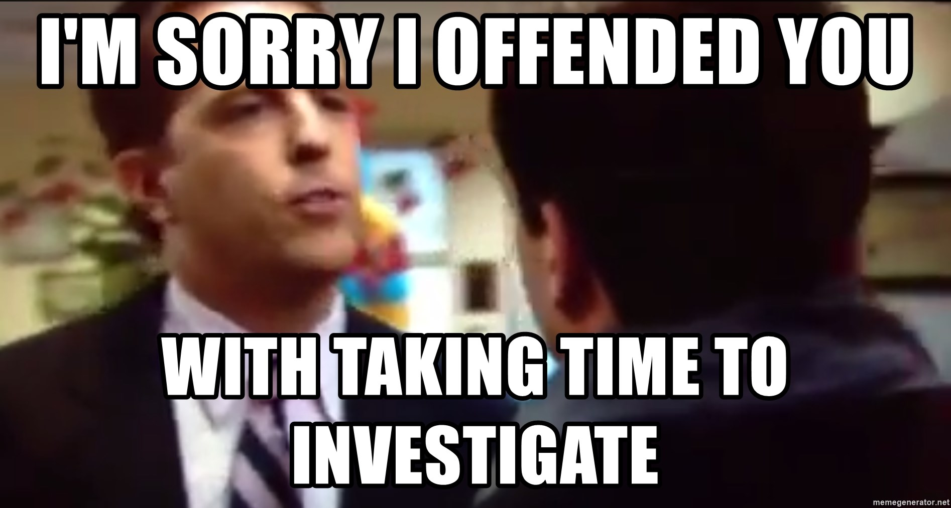 sorry i annoyed you with my friendship - I'm sorry i offended you with taking time to investigate