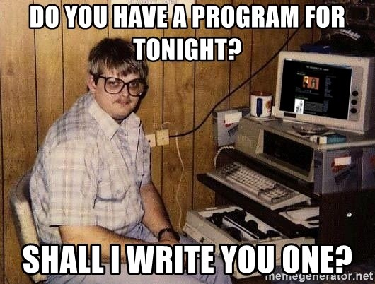 Nerd - Do you have a program for tonight? Shall I write you one?