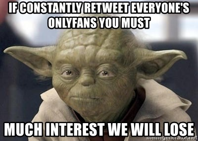 If Constantly Retweet Everyone S Onlyfans You Must Much Interest We Will Lose Master Yoda Meme Generator