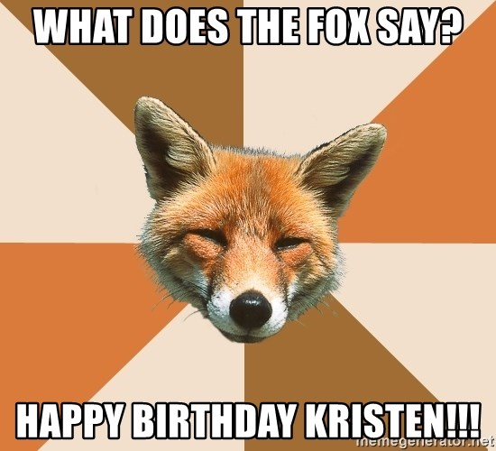 Condescending Fox - What does the fox say? Happy Birthday Kristen!!!